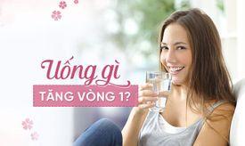 Uống gì để tăng vòng 1? Thuốc nở ngực nào tốt cho nàng ngực lép?