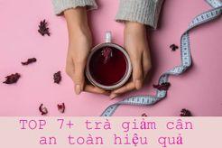 TOP 9+ trà giảm cân an toàn hiệu quả giúp bạn nhanh chóng sở hữu vóc dáng như mơ