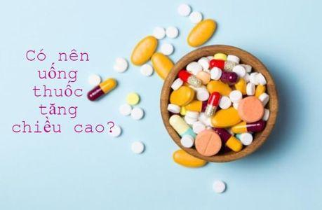 Có nên uống thuốc tăng chiều cao? Uống thuốc tăng chiều cao có tốt không?