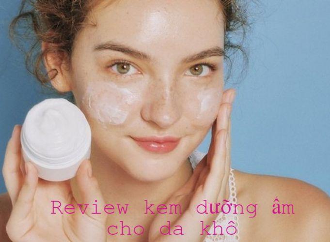 Review TOP 5 kem dưỡng ẩm cho da khô giá bình dân hiệu quả tốt nhất hiện nay