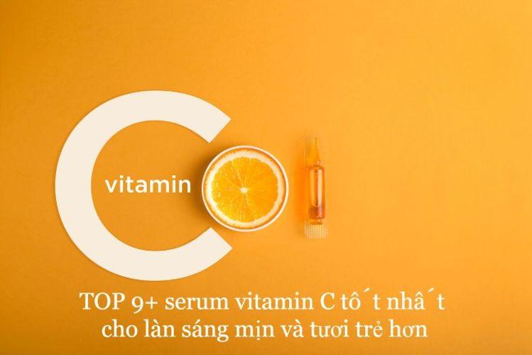 TOP 9+ serum vitamin C tốt nhất cho làn sáng mịn và tươi trẻ hơn